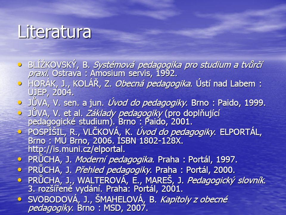 Literatura BLÍŽKOVSKÝ, B. Systémová pedagogika pro studium a tvůrčí praxi. Ostrava : Amosium servis, 1992.