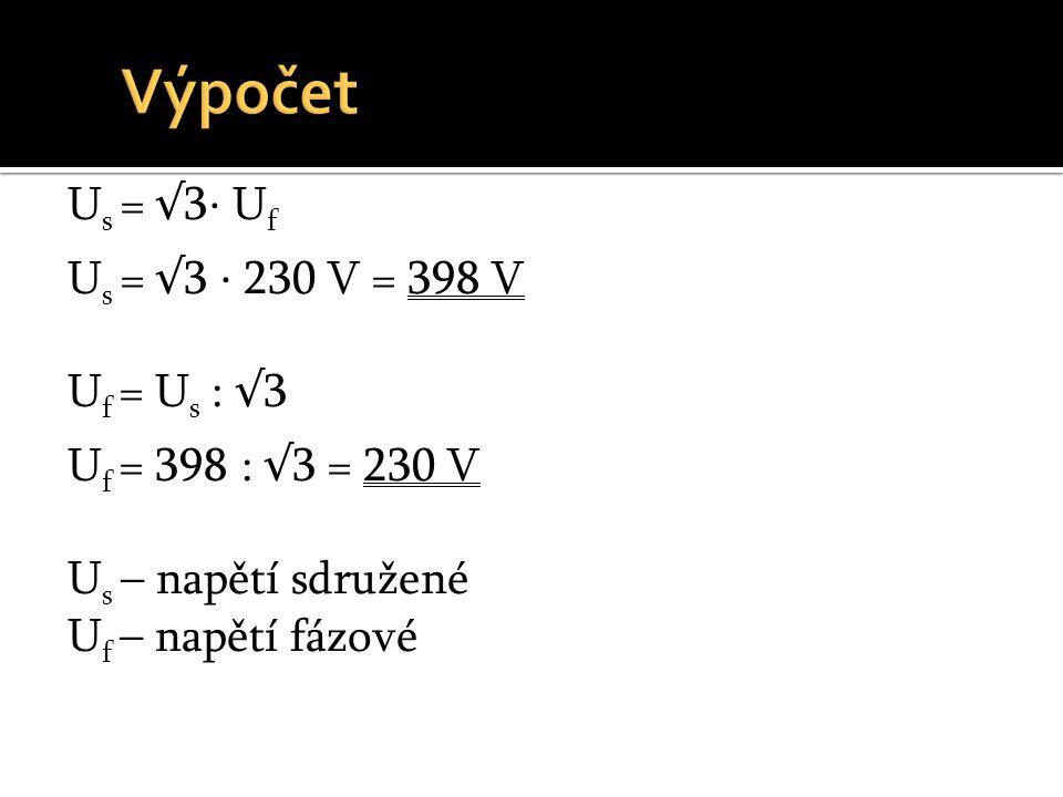 Výpočet Us = √3⋅ Uf Us = √3 ⋅ 230 V = 398 V Uf = Us : √3 Uf = 398 : √3 = 230 V Us – napětí sdružené Uf – napětí fázové