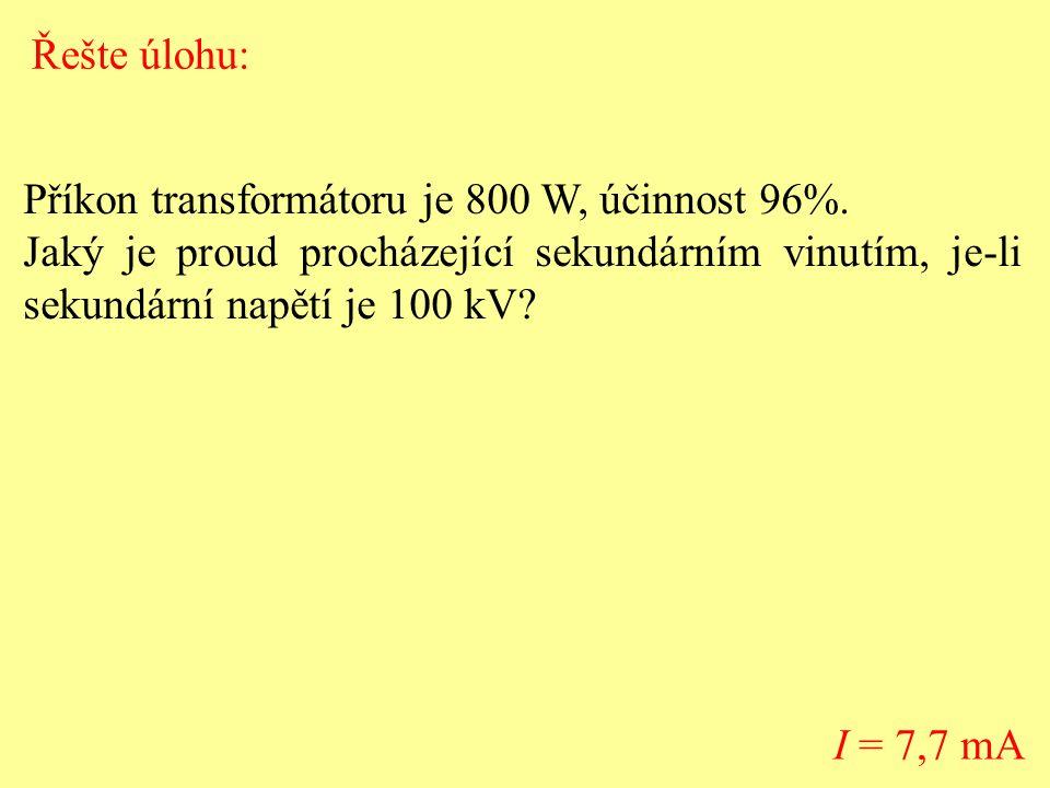 Řešte úlohu: Příkon transformátoru je 800 W, účinnost 96%. Jaký je proud procházející sekundárním vinutím, je-li sekundární napětí je 100 kV