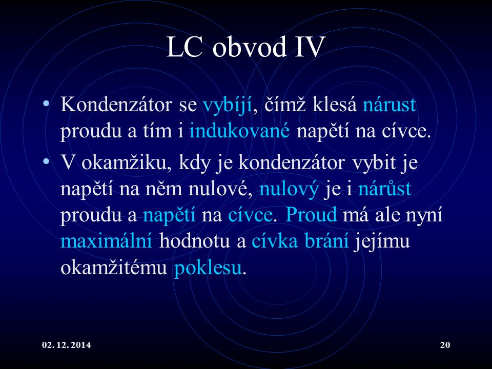 LC obvod IV Kondenzátor se vybíjí, čímž klesá nárust proudu a tím i indukované napětí na cívce.