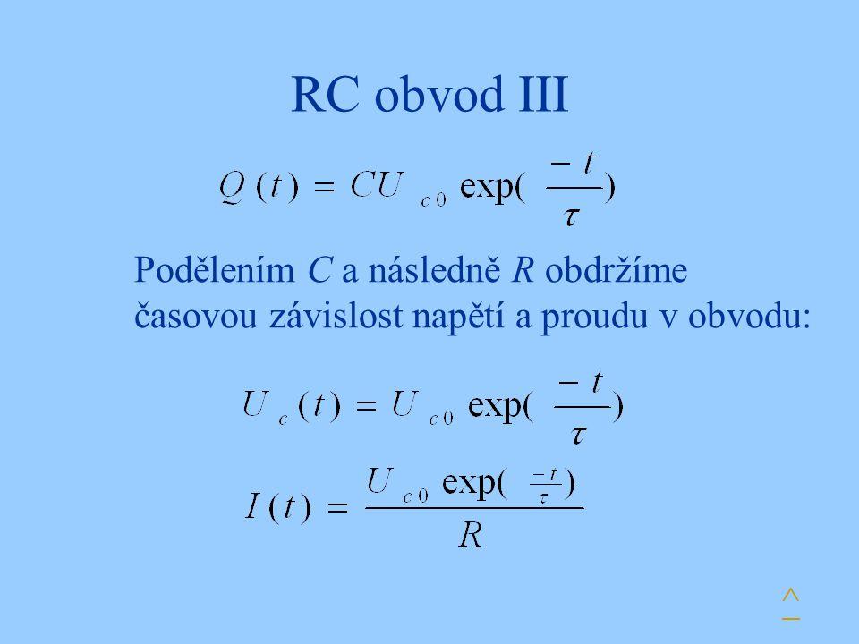 RC obvod III Podělením C a následně R obdržíme časovou závislost napětí a proudu v obvodu: ^
