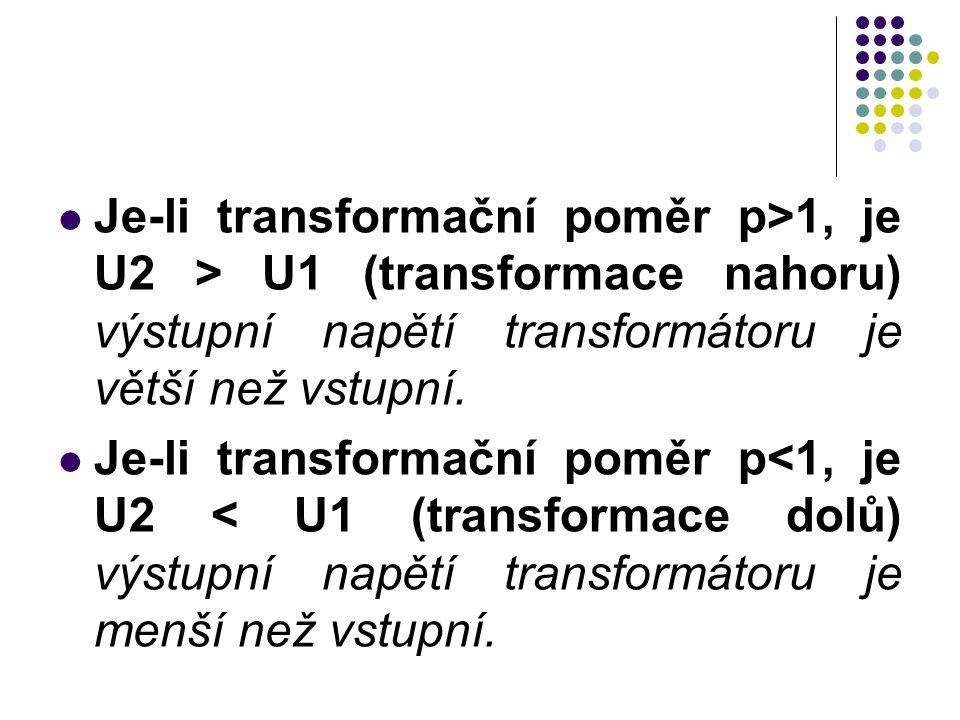Je-li transformační poměr p>1, je U2 > U1 (transformace nahoru) výstupní napětí transformátoru je větší než vstupní.