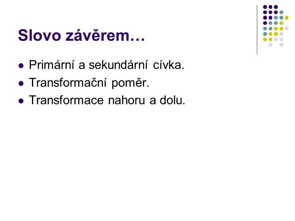 Slovo závěrem… Primární a sekundární cívka. Transformační poměr.