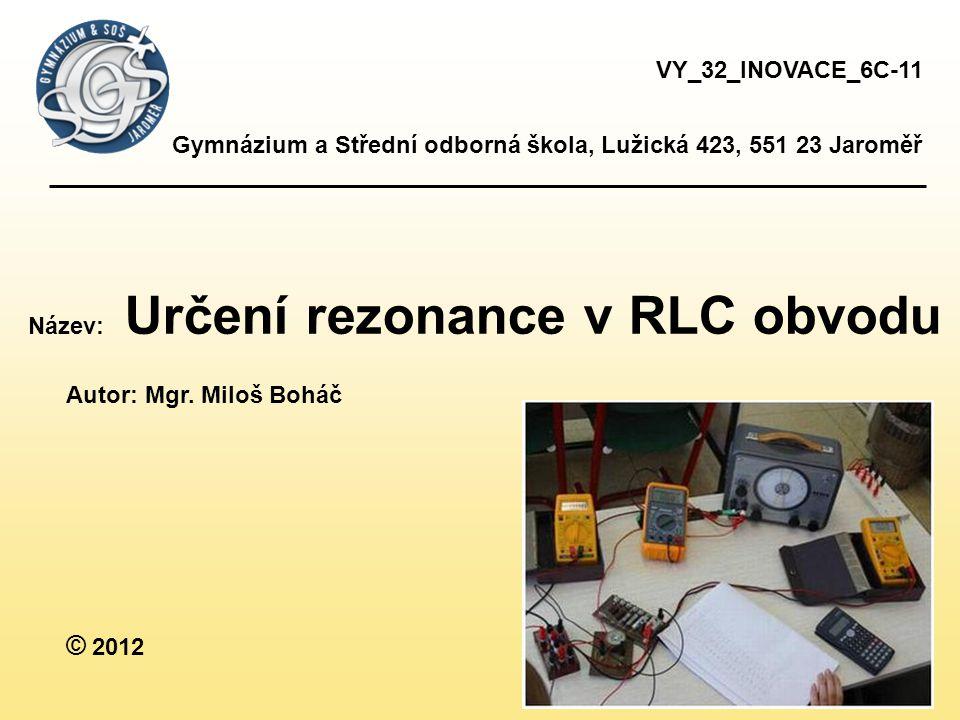 VY_32_INOVACE_6C-11 Gymnázium a Střední odborná škola, Lužická 423, 551 23 Jaroměř. Název: Určení rezonance v RLC obvodu.
