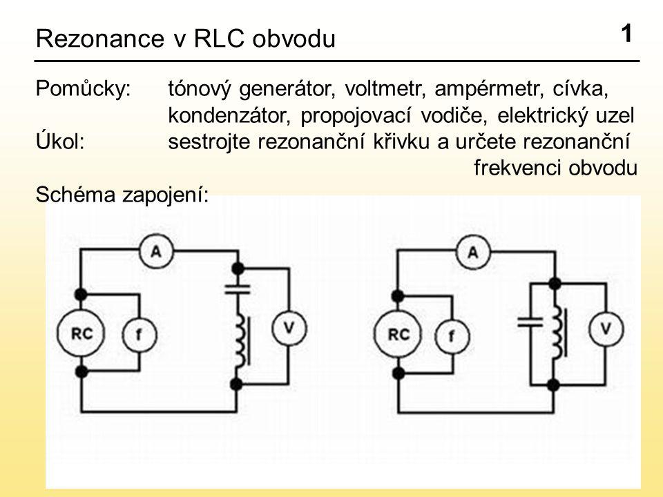 1 Rezonance v RLC obvodu. Pomůcky: tónový generátor, voltmetr, ampérmetr, cívka, kondenzátor, propojovací vodiče, elektrický uzel.