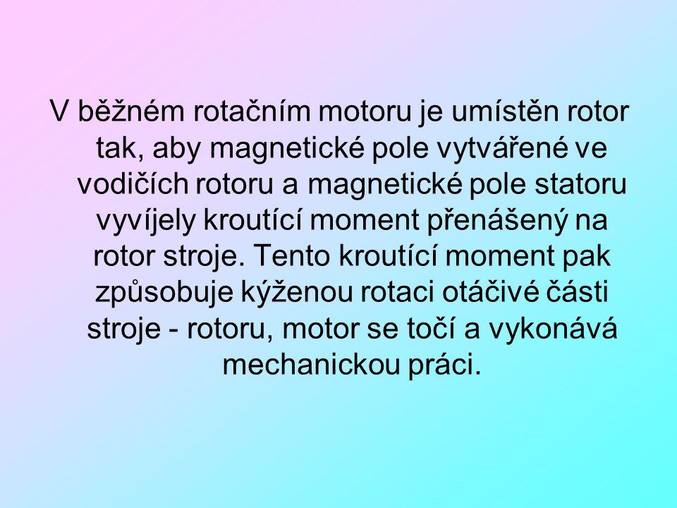 V běžném rotačním motoru je umístěn rotor tak, aby magnetické pole vytvářené ve vodičích rotoru a magnetické pole statoru vyvíjely kroutící moment přenášený na rotor stroje.