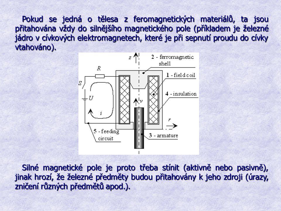 Pokud se jedná o tělesa z feromagnetických materiálů, ta jsou přitahována vždy do silnějšího magnetického pole (příkladem je železné jádro v cívkových elektromagnetech, které je při sepnutí proudu do cívky vtahováno).