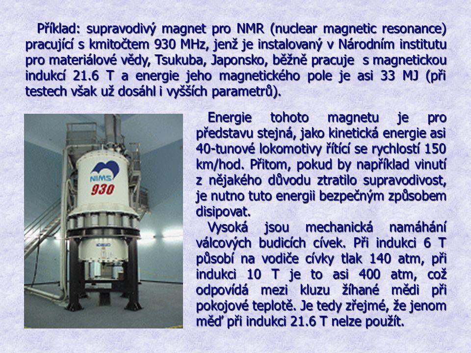 Příklad: supravodivý magnet pro NMR (nuclear magnetic resonance) pracující s kmitočtem 930 MHz, jenž je instalovaný v Národním institutu pro materiálové vědy, Tsukuba, Japonsko, běžně pracuje s magnetickou indukcí 21.6 T a energie jeho magnetického pole je asi 33 MJ (při testech však už dosáhl i vyšších parametrů).
