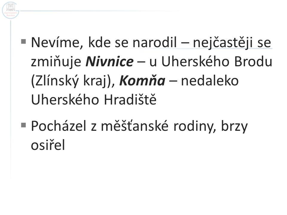 Nevíme, kde se narodil – nejčastěji se zmiňuje Nivnice – u Uherského Brodu (Zlínský kraj), Komňa – nedaleko Uherského Hradiště