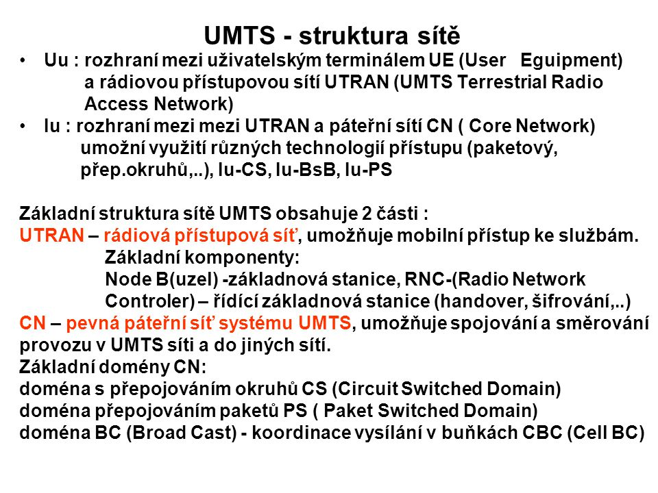UMTS - struktura sítě Uu : rozhraní mezi uživatelským terminálem UE (User Eguipment) a rádiovou přístupovou sítí UTRAN (UMTS Terrestrial Radio.