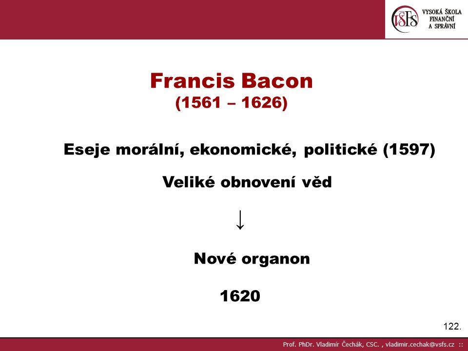 Francis Bacon (1561 – 1626) Eseje morální, ekonomické, politické (1597) Veliké obnovení věd. ↓ Nové organon.