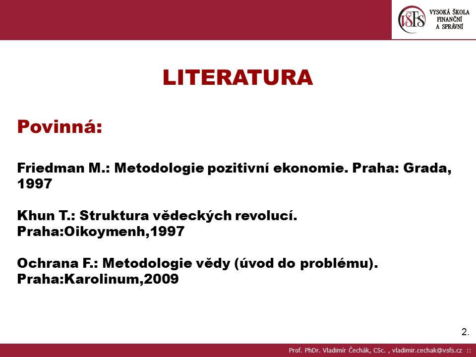 LITERATURA Povinná: Friedman M.: Metodologie pozitivní ekonomie. Praha: Grada, 1997. Khun T.: Struktura vědeckých revolucí. Praha:Oikoymenh,1997.