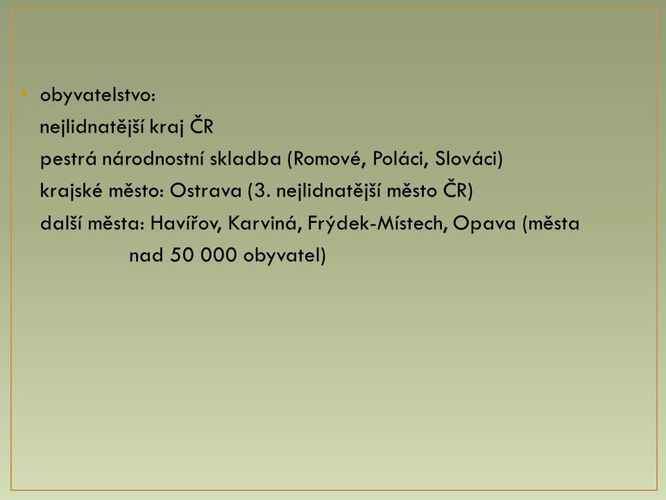 obyvatelstvo: nejlidnatější kraj ČR. pestrá národnostní skladba (Romové, Poláci, Slováci) krajské město: Ostrava (3. nejlidnatější město ČR)