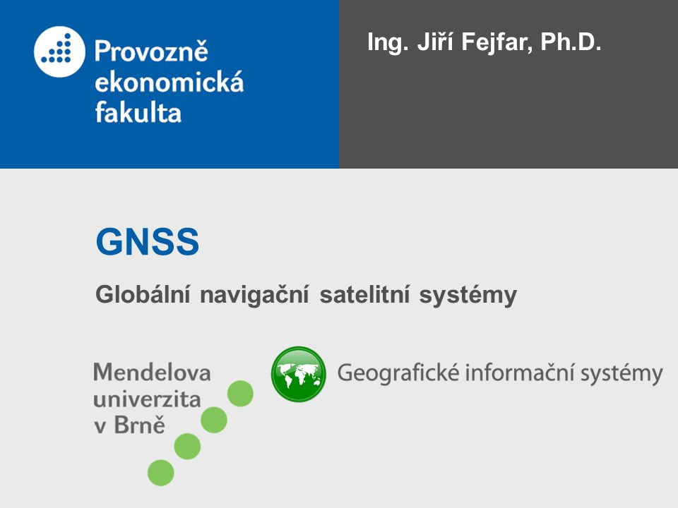 Ing. Jiří Fejfar, Ph.D. GNSS Globální navigační satelitní systémy