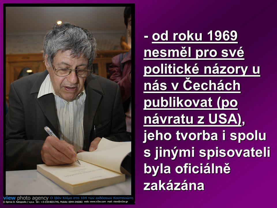 - od roku 1969 nesměl pro své politické názory u nás v Čechách publikovat (po návratu z USA), jeho tvorba i spolu s jinými spisovateli byla oficiálně zakázána