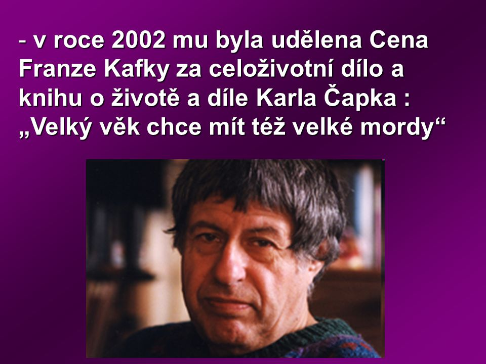 """v roce 2002 mu byla udělena Cena Franze Kafky za celoživotní dílo a knihu o životě a díle Karla Čapka : """"Velký věk chce mít též velké mordy"""
