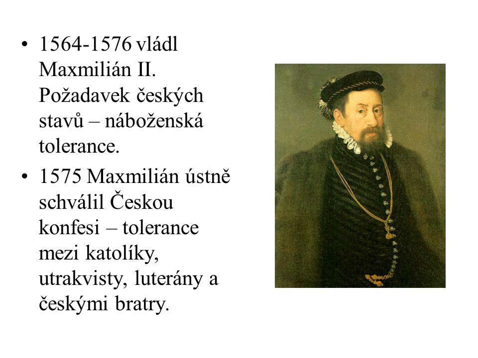 1564-1576 vládl Maxmilián II. Požadavek českých stavů – náboženská tolerance.