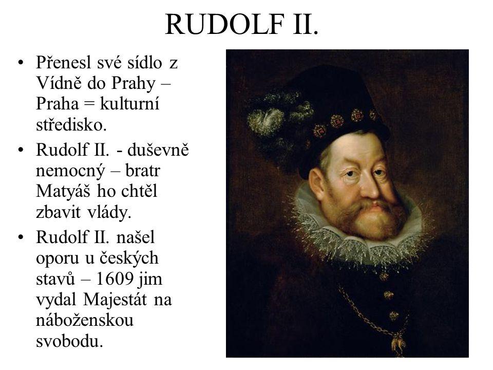 RUDOLF II. Přenesl své sídlo z Vídně do Prahy – Praha = kulturní středisko. Rudolf II. - duševně nemocný – bratr Matyáš ho chtěl zbavit vlády.