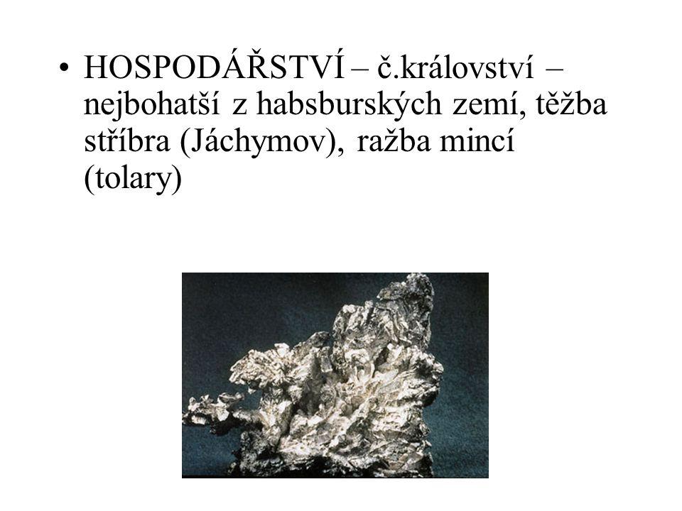 HOSPODÁŘSTVÍ – č.království – nejbohatší z habsburských zemí, těžba stříbra (Jáchymov), ražba mincí (tolary)