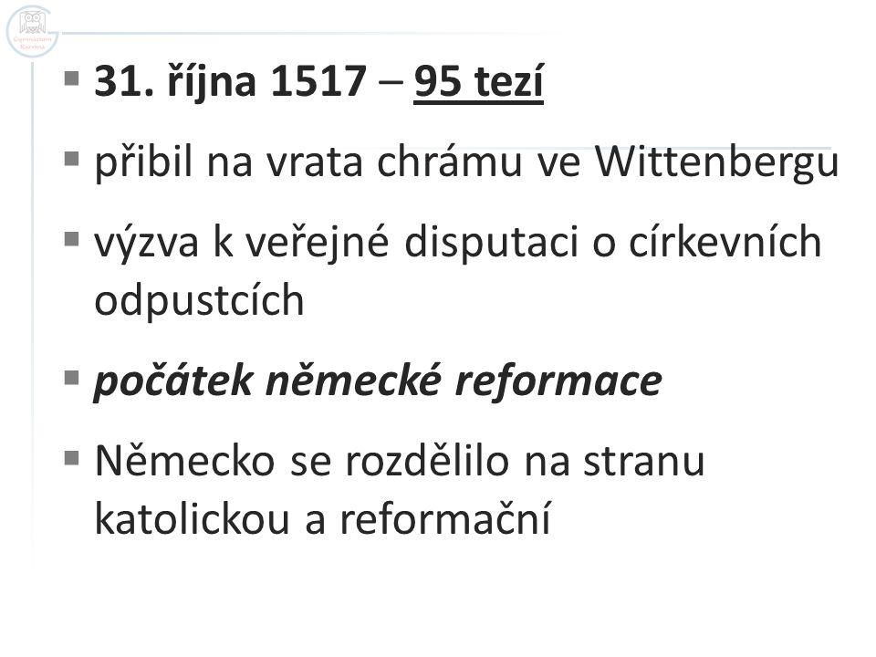 31. října 1517 – 95 tezí přibil na vrata chrámu ve Wittenbergu. výzva k veřejné disputaci o církevních odpustcích.