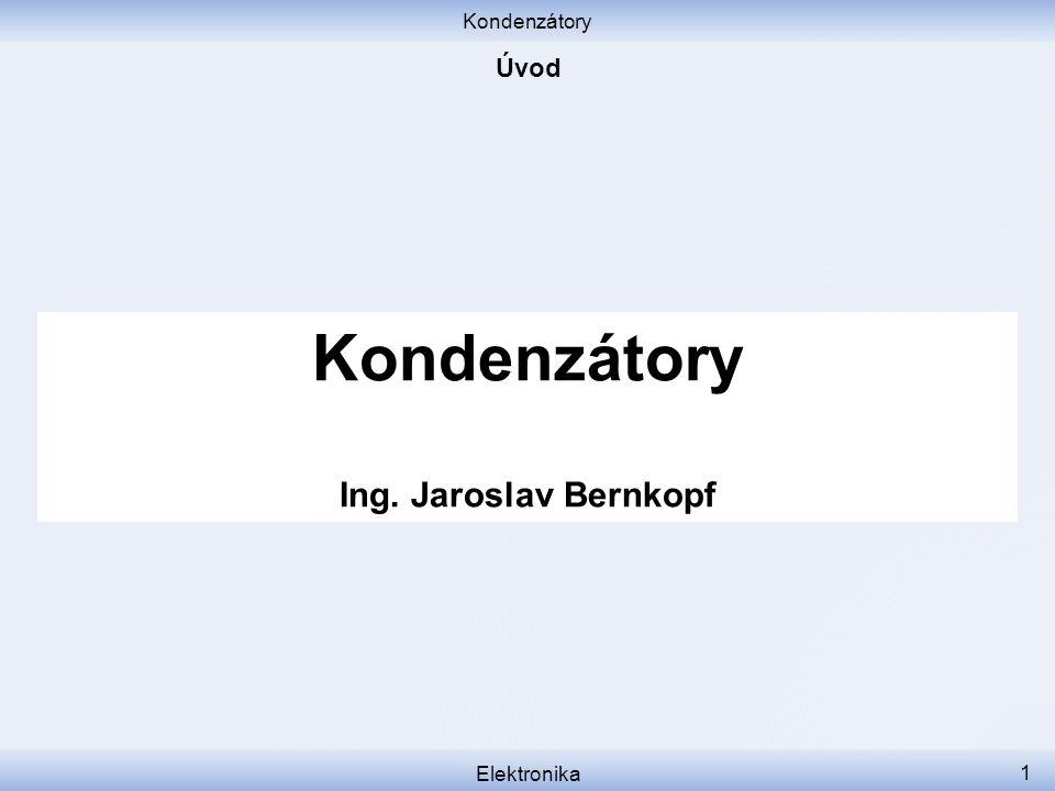 Kondenzátory Úvod Kondenzátory Ing. Jaroslav Bernkopf Elektronika