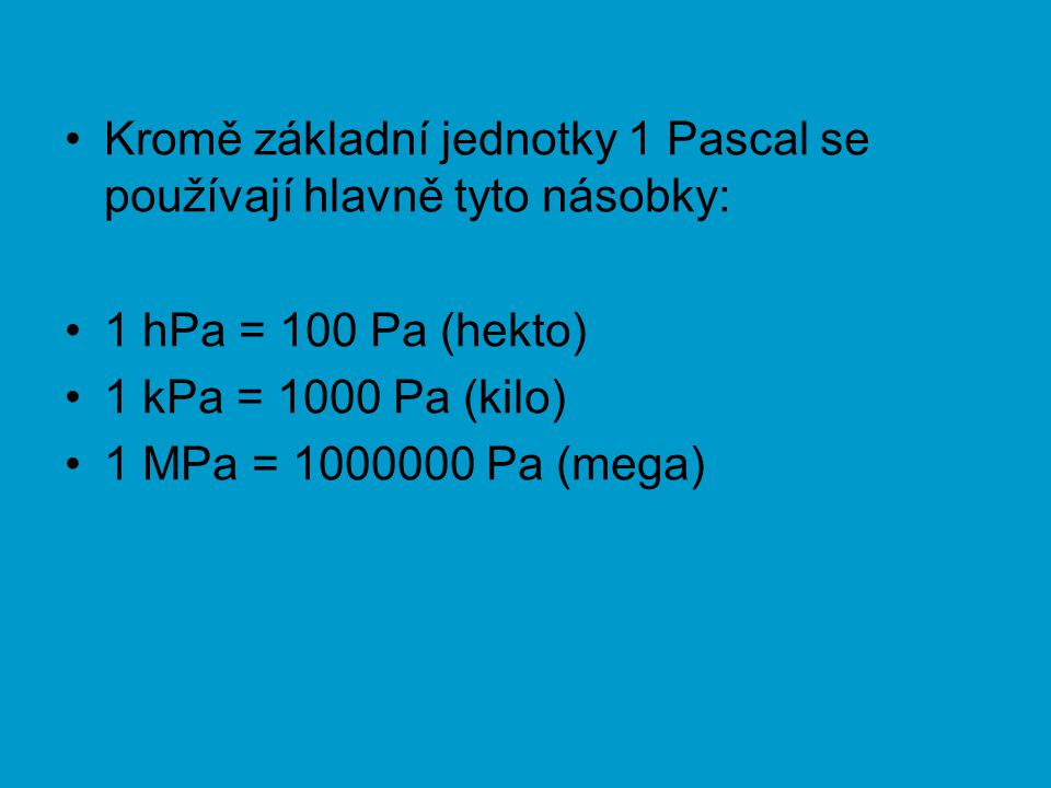 Kromě základní jednotky 1 Pascal se používají hlavně tyto násobky: