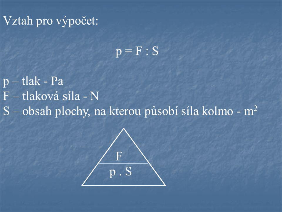 Vztah pro výpočet: p = F : S. p – tlak - Pa. F – tlaková síla - N. S – obsah plochy, na kterou působí síla kolmo - m2.