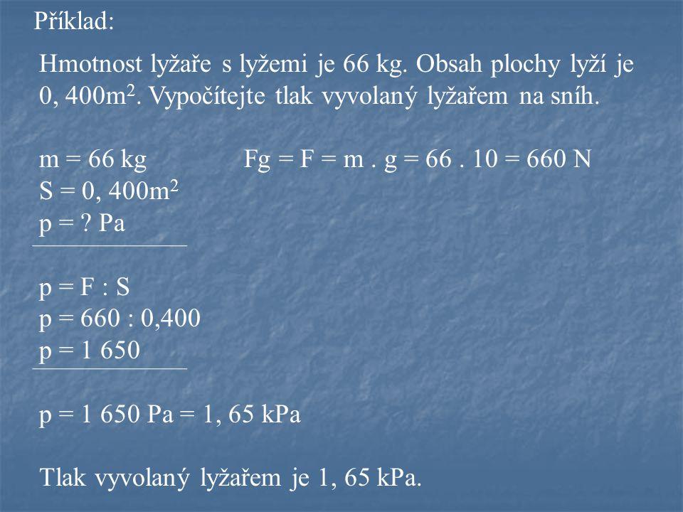 Příklad: Hmotnost lyžaře s lyžemi je 66 kg. Obsah plochy lyží je 0, 400m2. Vypočítejte tlak vyvolaný lyžařem na sníh.