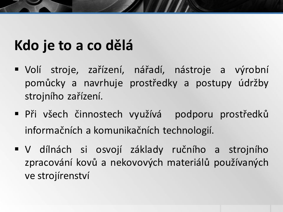 Kdo je to a co dělá Volí stroje, zařízení, nářadí, nástroje a výrobní pomůcky a navrhuje prostředky a postupy údržby strojního zařízení.