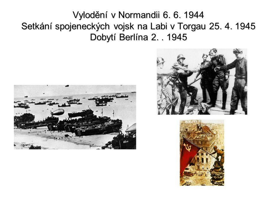Vylodění v Normandii 6. 6. 1944 Setkání spojeneckých vojsk na Labi v Torgau 25.