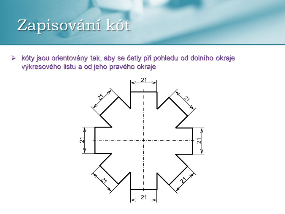 Zapisování kót kóty jsou orientovány tak, aby se četly při pohledu od dolního okraje výkresového listu a od jeho pravého okraje.