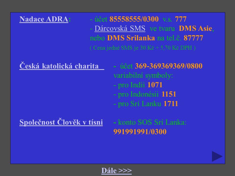Nadace ADRA: - účet 85558555/0300 v.s. 777 - Dárcovská SMS ve tvaru DMS Asie, nebo DMS Srilanka na tel.č. 87777.