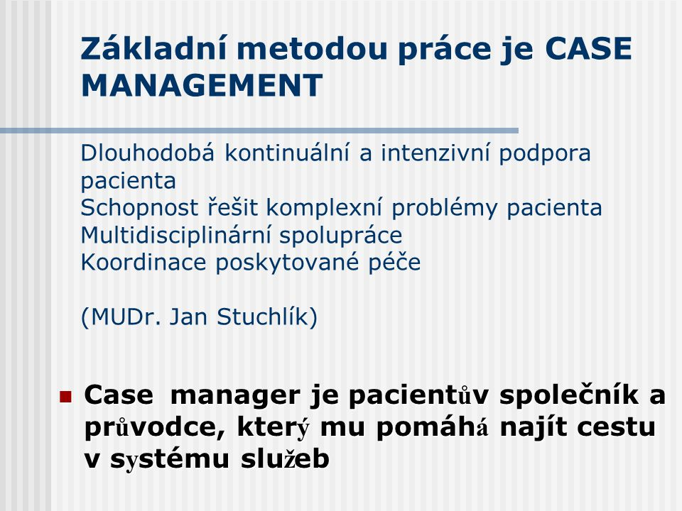 Základní metodou práce je CASE MANAGEMENT Dlouhodobá kontinuální a intenzivní podpora pacienta Schopnost řešit komplexní problémy pacienta Multidisciplinární spolupráce Koordinace poskytované péče (MUDr. Jan Stuchlík)