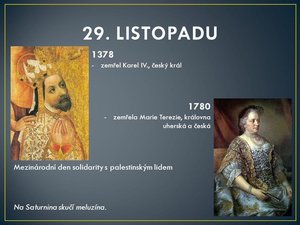 29. LISTOPADU 1378. zemřel Karel IV., český král. 1780. zemřela Marie Terezie, královna uherská a česká.