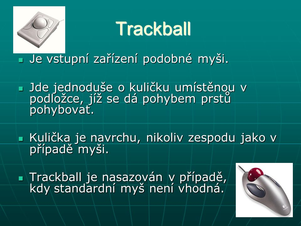 Trackball Je vstupní zařízení podobné myši.