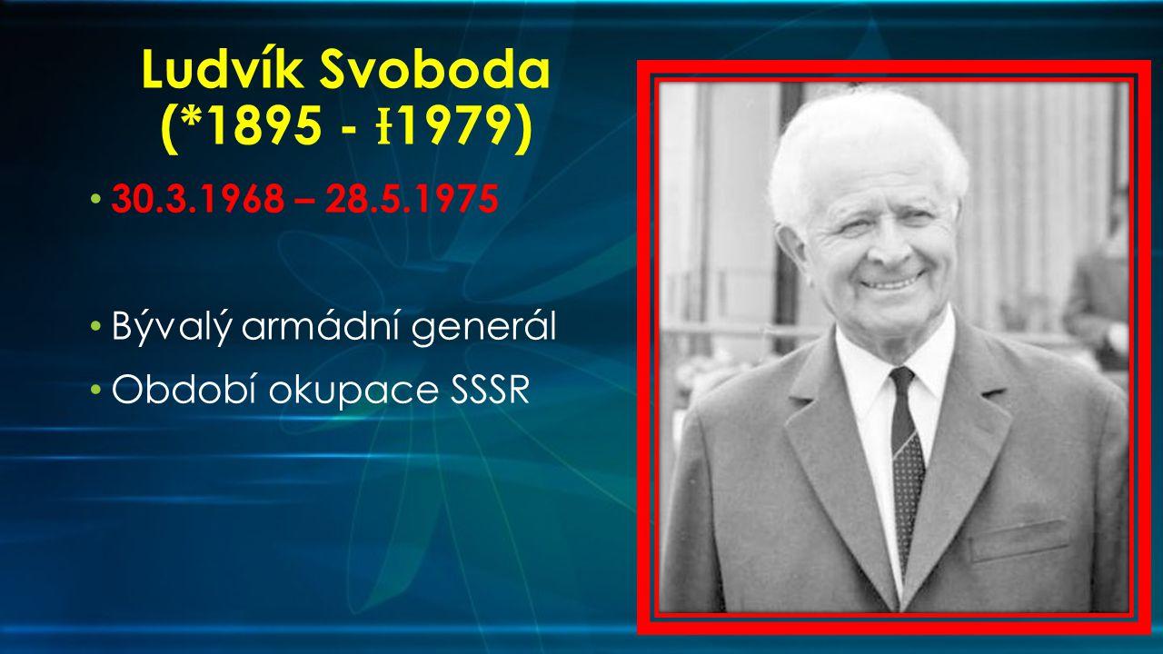 Ludvík Svoboda (*1895 - Ɨ1979) 30.3.1968 – 28.5.1975 Bývalý armádní generál Období okupace SSSR