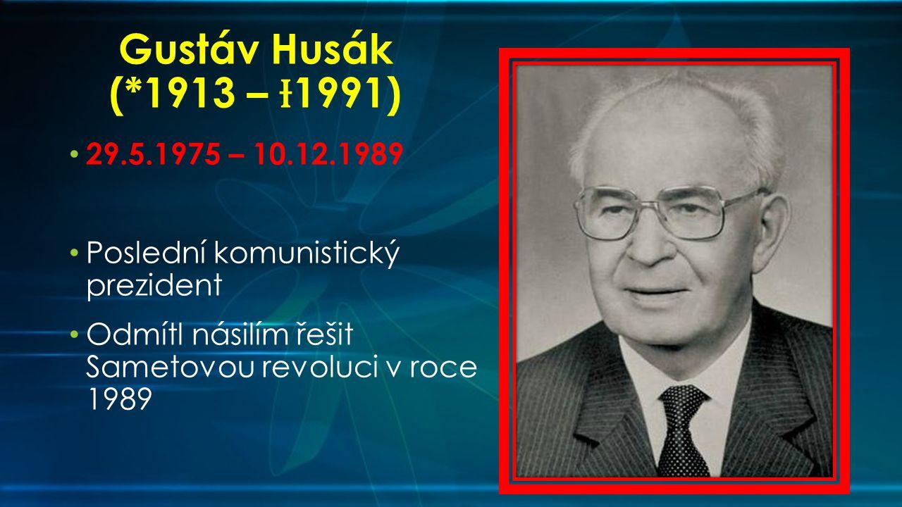 Gustáv Husák (*1913 – Ɨ1991) 29.5.1975 – 10.12.1989.