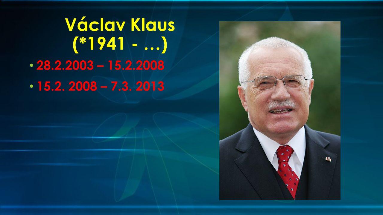 Václav Klaus (*1941 - …) 28.2.2003 – 15.2.2008 15.2. 2008 – 7.3. 2013