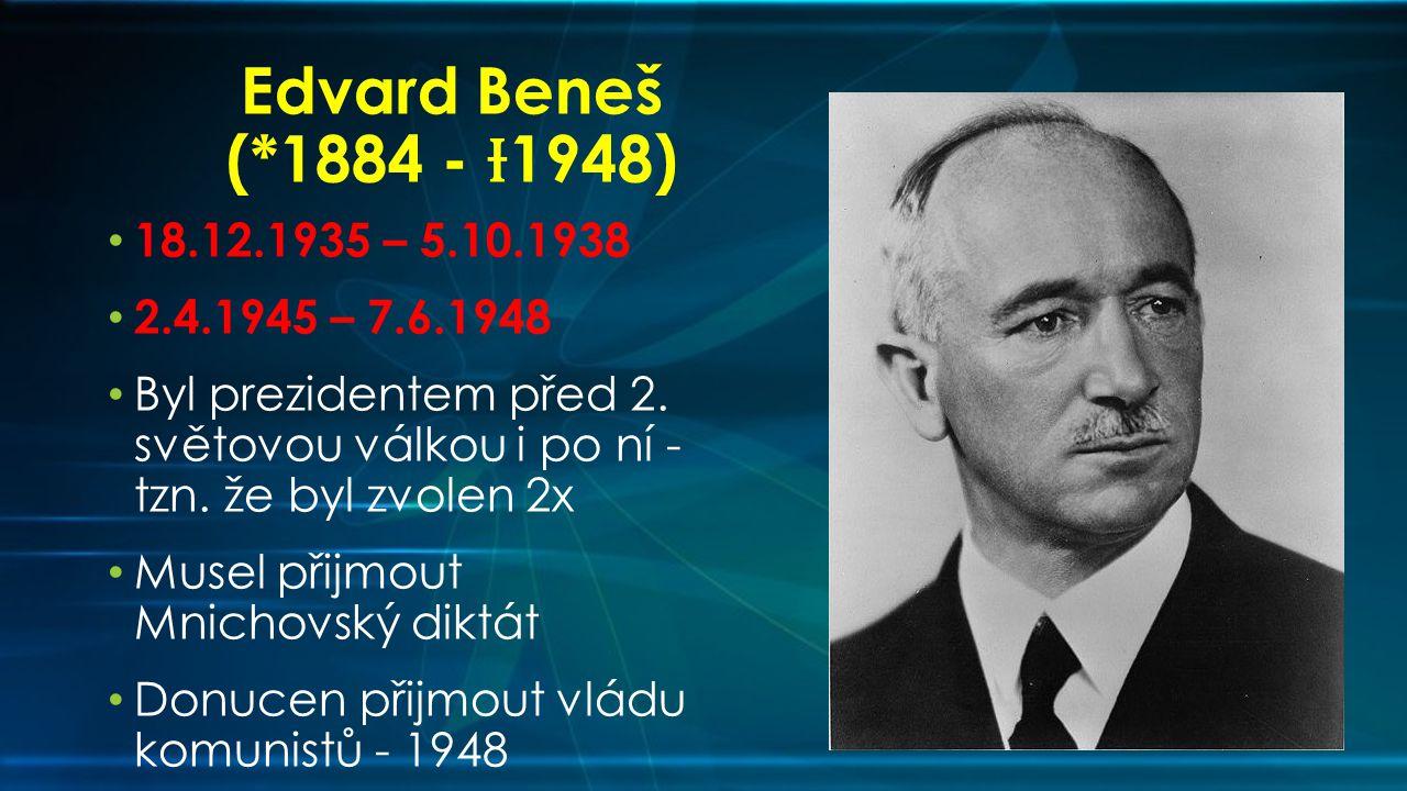Edvard Beneš (*1884 - Ɨ1948) 18.12.1935 – 5.10.1938. 2.4.1945 – 7.6.1948. Byl prezidentem před 2. světovou válkou i po ní - tzn. že byl zvolen 2x.