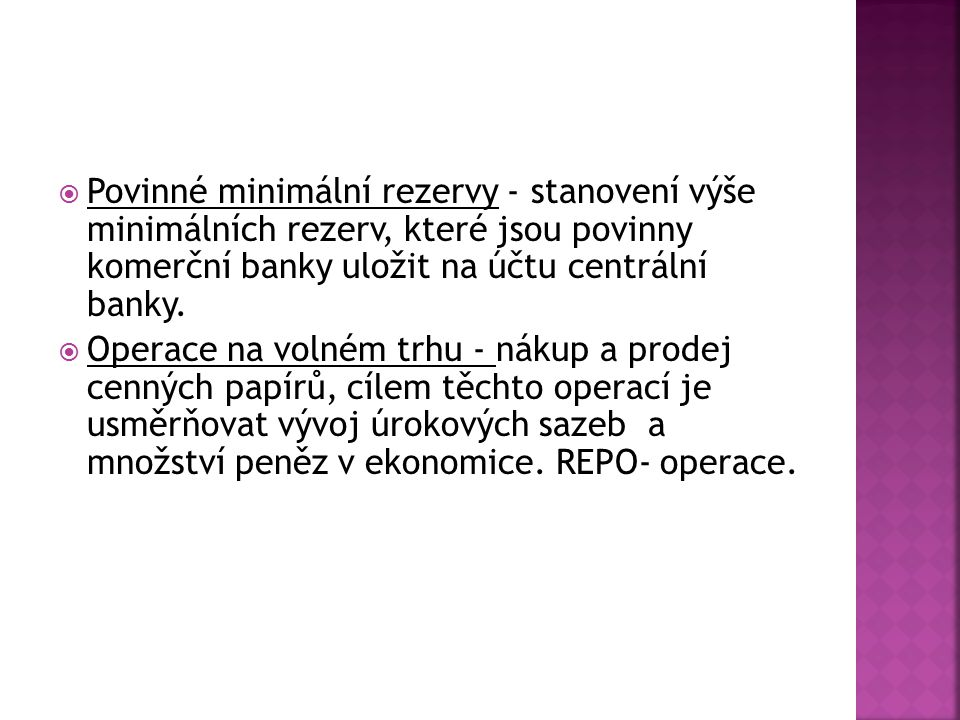 Povinné minimální rezervy - stanovení výše minimálních rezerv, které jsou povinny komerční banky uložit na účtu centrální banky.