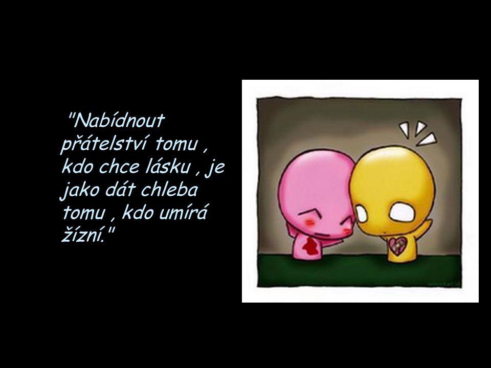 Nabídnout přátelství tomu , kdo chce lásku , je jako dát chleba tomu , kdo umírá žízní.