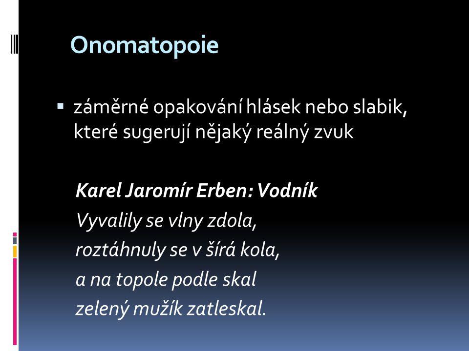Onomatopoie záměrné opakování hlásek nebo slabik, které sugerují nějaký reálný zvuk. Karel Jaromír Erben: Vodník.
