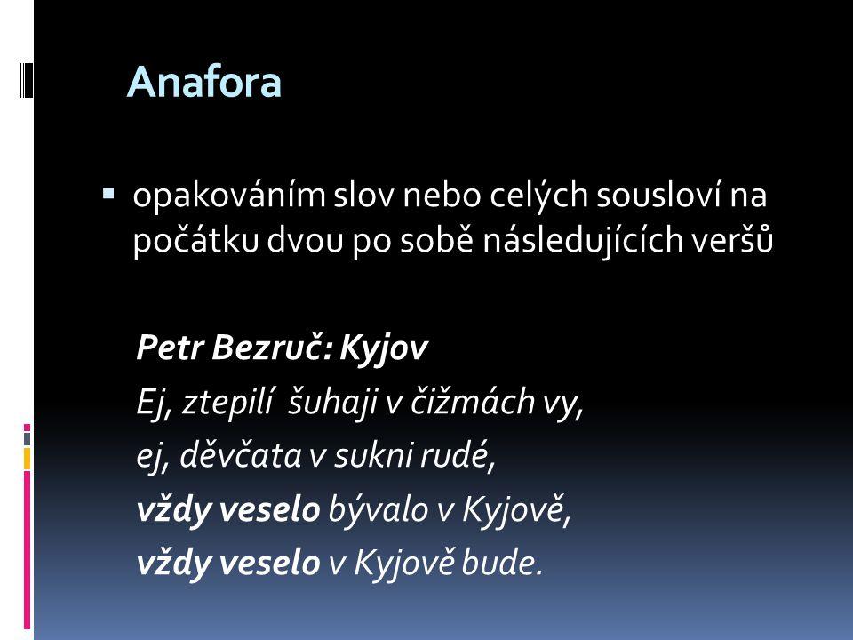 Anafora opakováním slov nebo celých sousloví na počátku dvou po sobě následujících veršů. Petr Bezruč: Kyjov.