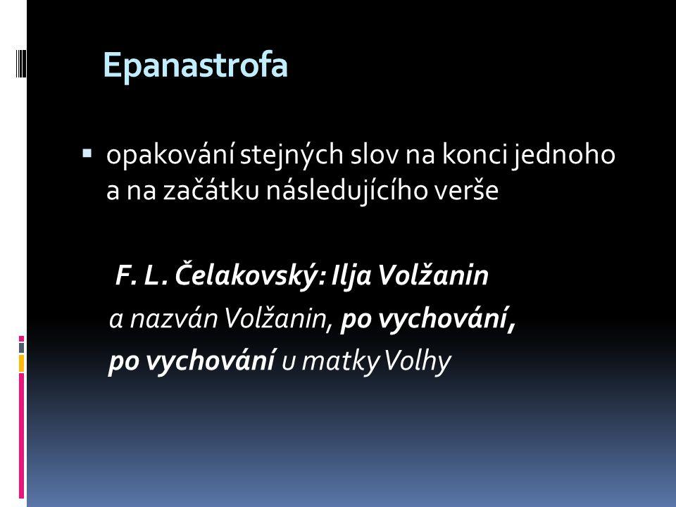 Epanastrofa opakování stejných slov na konci jednoho a na začátku následujícího verše. F. L. Čelakovský: Ilja Volžanin.
