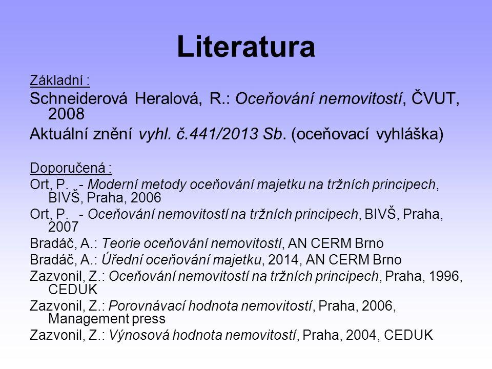 Literatura Základní : Schneiderová Heralová, R.: Oceňování nemovitostí, ČVUT, 2008. Aktuální znění vyhl. č.441/2013 Sb. (oceňovací vyhláška)