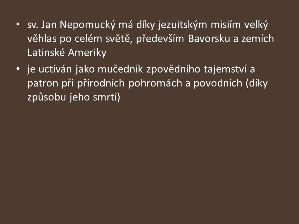 sv. Jan Nepomucký má díky jezuitským misiím velký věhlas po celém světě, především Bavorsku a zemích Latinské Ameriky