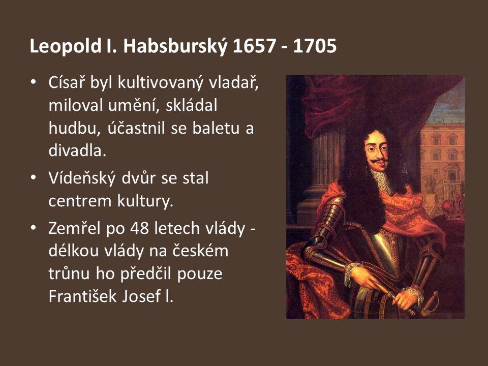 Leopold I. Habsburský 1657 - 1705 Císař byl kultivovaný vladař, miloval umění, skládal hudbu, účastnil se baletu a divadla.