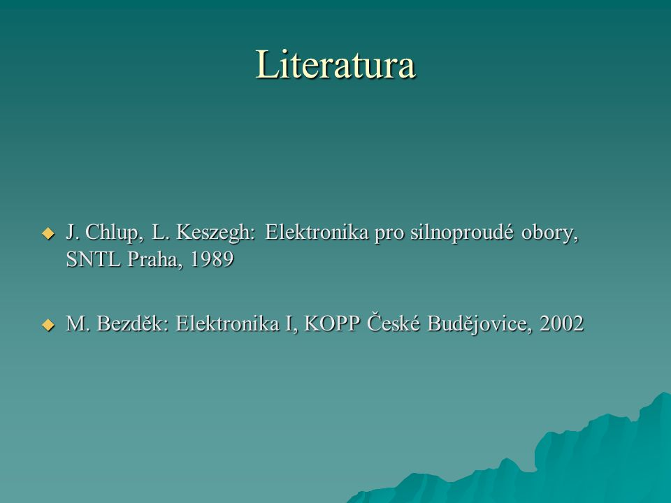Literatura J. Chlup, L. Keszegh: Elektronika pro silnoproudé obory, SNTL Praha, 1989.