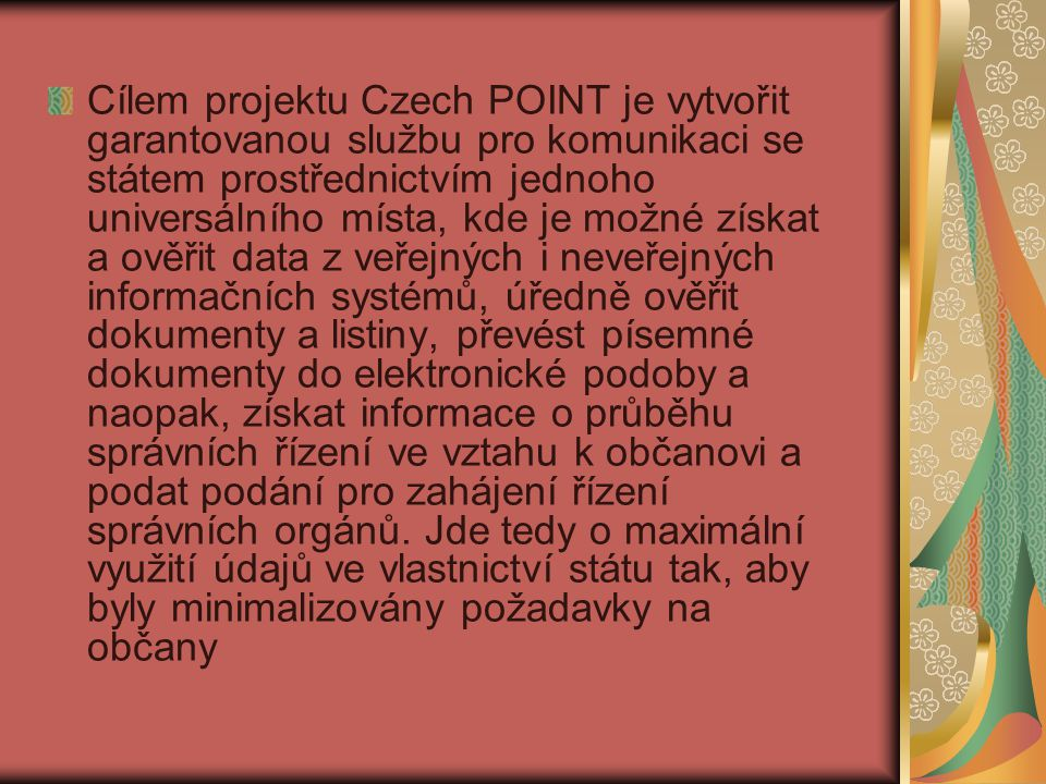 Cílem projektu Czech POINT je vytvořit garantovanou službu pro komunikaci se státem prostřednictvím jednoho universálního místa, kde je možné získat a ověřit data z veřejných i neveřejných informačních systémů, úředně ověřit dokumenty a listiny, převést písemné dokumenty do elektronické podoby a naopak, získat informace o průběhu správních řízení ve vztahu k občanovi a podat podání pro zahájení řízení správních orgánů.