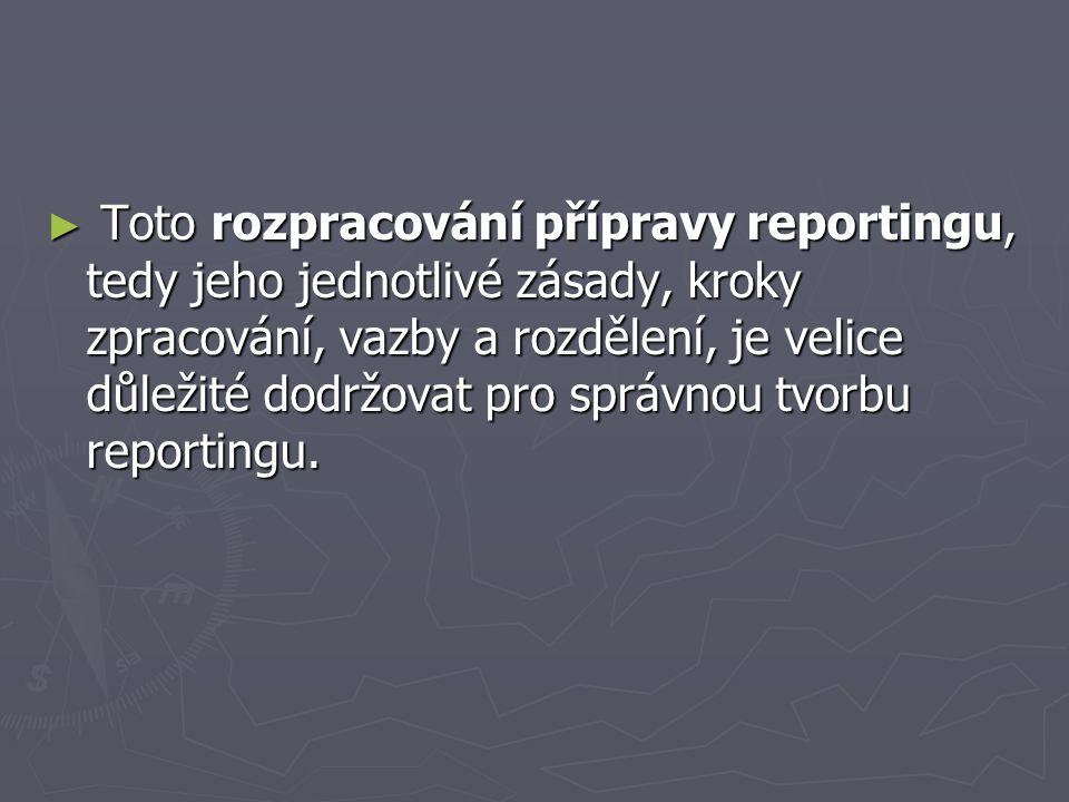 Toto rozpracování přípravy reportingu, tedy jeho jednotlivé zásady, kroky zpracování, vazby a rozdělení, je velice důležité dodržovat pro správnou tvorbu reportingu.